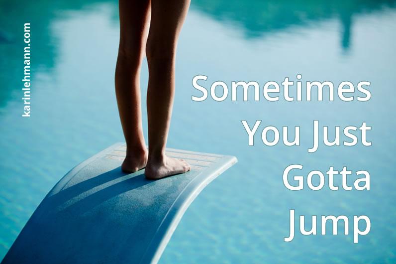 Sometimes You Just Gotta Jump.